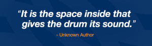 It is the space inside that gives the drum its sound. - author unknown